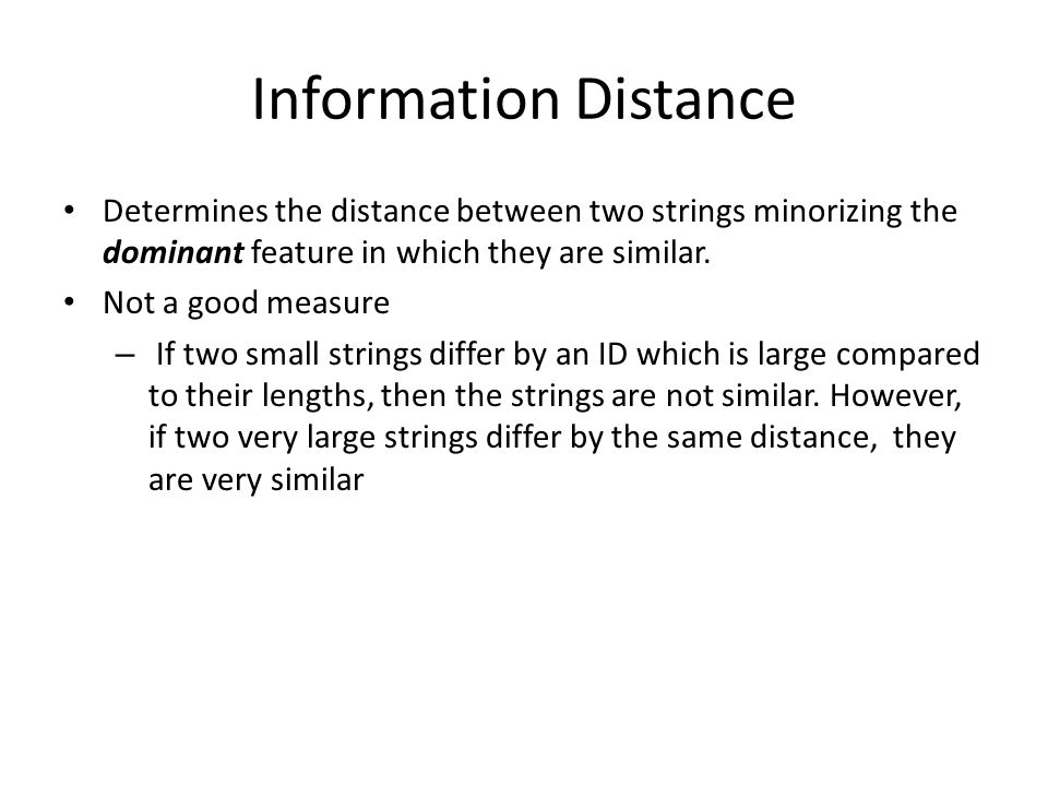 Information Distance Determines the distance between two strings minorizing the dominant feature in which they are similar. Not a good measure – If tw