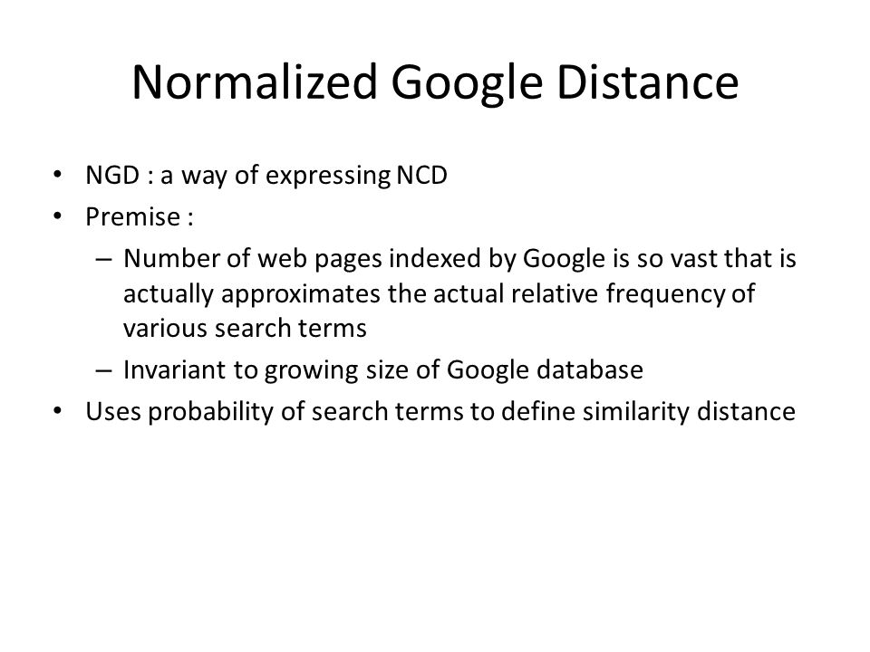 Normalized Google Distance NGD : a way of expressing NCD Premise : – Number of web pages indexed by Google is so vast that is actually approximates the actual relative frequency of various search terms – Invariant to growing size of Google database Uses probability of search terms to define similarity distance