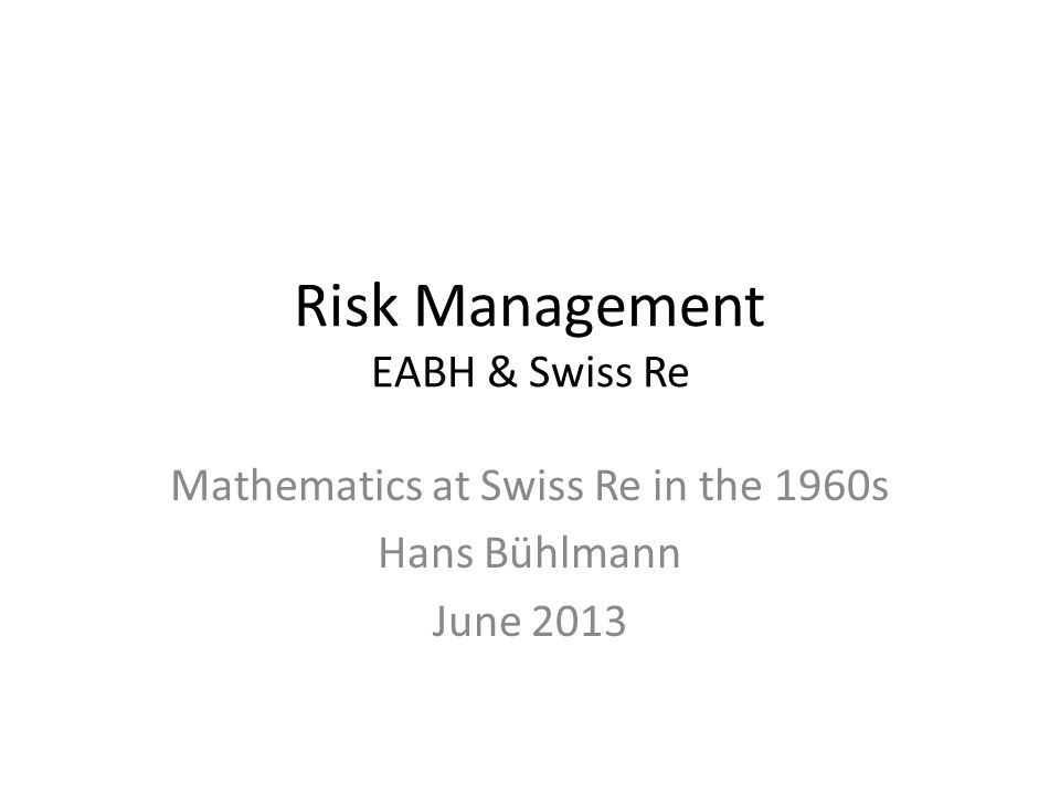 Risk Management EABH & Swiss Re Mathematics at Swiss Re in the 1960s Hans Bühlmann June 2013