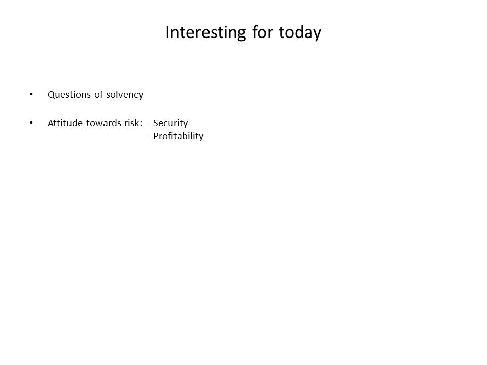 Interesting for today Questions of solvency Attitude towards risk: - Security - Profitability