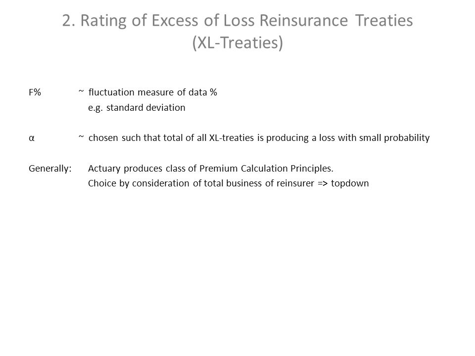 2. Rating of Excess of Loss Reinsurance Treaties (XL-Treaties) F% ~ fluctuation measure of data % e.g. standard deviation α ~ chosen such that total o