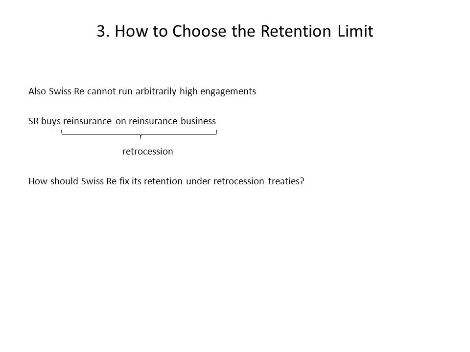 3. How to Choose the Retention Limit Also Swiss Re cannot run arbitrarily high engagements SR buys reinsurance on reinsurance business retrocession Ho