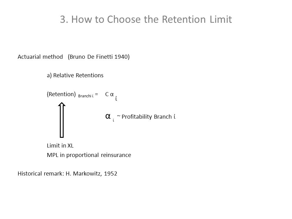 3. How to Choose the Retention Limit Actuarial method (Bruno De Finetti 1940) a) Relative Retentions (Retention) Branchi ί = C α ί α ί ~ Profitability