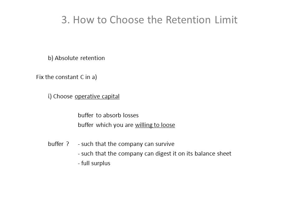 3. How to Choose the Retention Limit b) Absolute retention Fix the constant C in a) ί) Choose operative capital buffer to absorb losses buffer which y