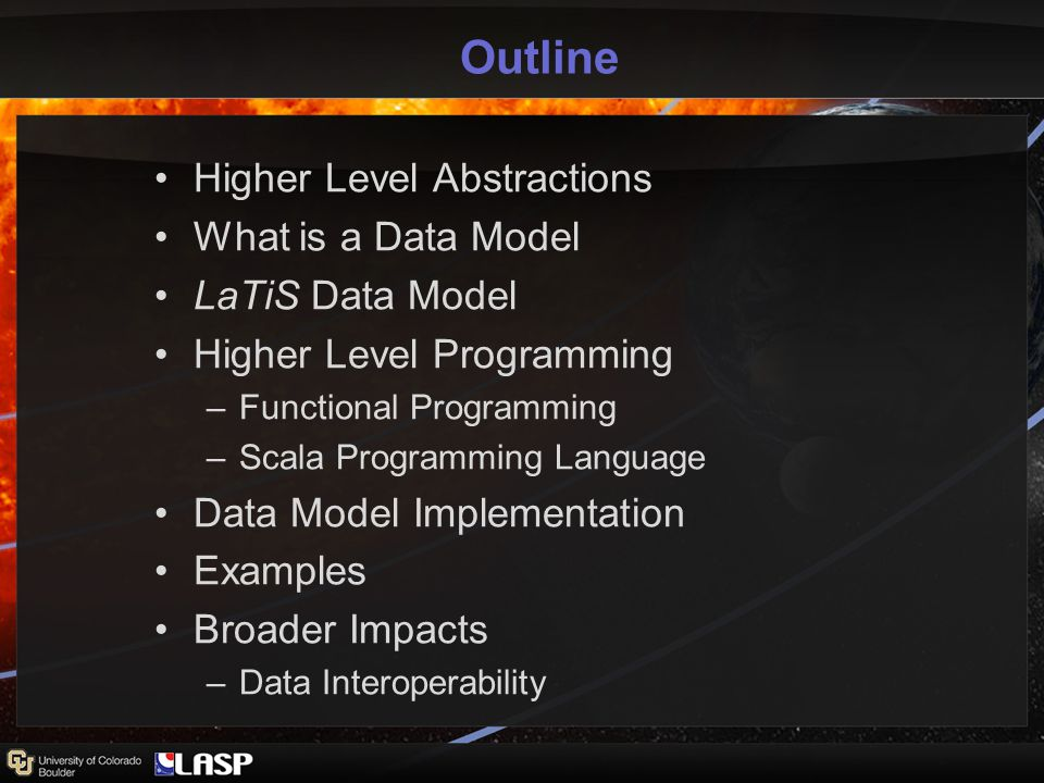 Outline Higher Level Abstractions What is a Data Model LaTiS Data Model Higher Level Programming –Functional Programming –Scala Programming Language Data Model Implementation Examples Broader Impacts –Data Interoperability