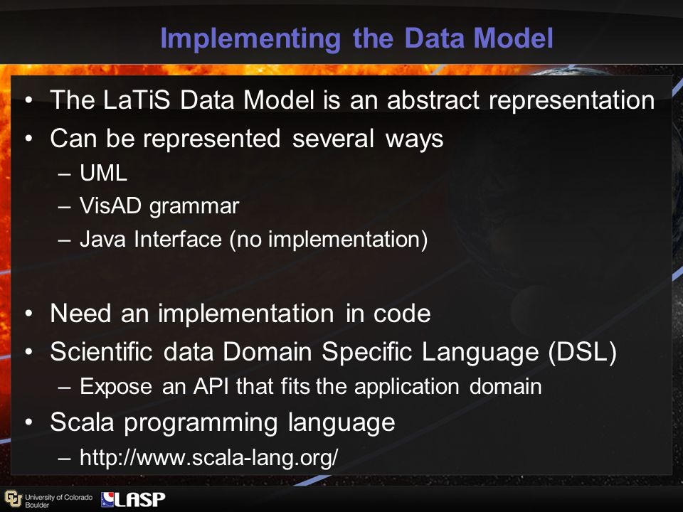Implementing the Data Model The LaTiS Data Model is an abstract representation Can be represented several ways –UML –VisAD grammar –Java Interface (no implementation) Need an implementation in code Scientific data Domain Specific Language (DSL) –Expose an API that fits the application domain Scala programming language –http://www.scala-lang.org/