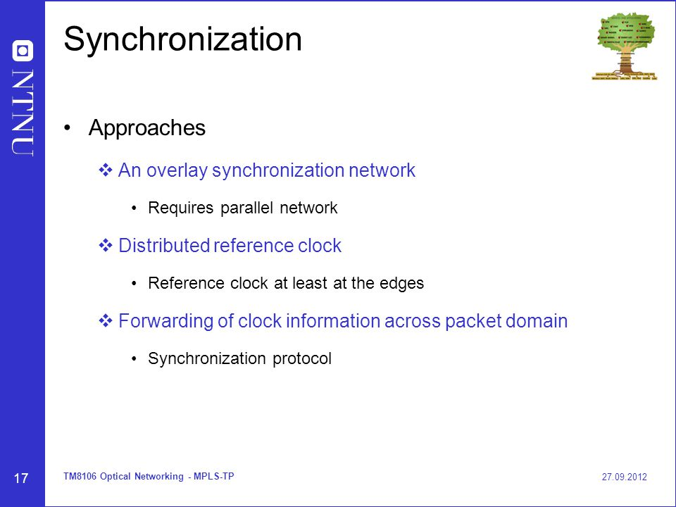 17 Synchronization Approaches  An overlay synchronization network Requires parallel network  Distributed reference clock Reference clock at least at the edges  Forwarding of clock information across packet domain Synchronization protocol 27.09.2012 TM8106 Optical Networking - MPLS-TP
