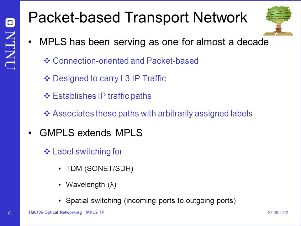 4 Packet-based Transport Network MPLS has been serving as one for almost a decade  Connection-oriented and Packet-based  Designed to carry L3 IP Traffic  Establishes IP traffic paths  Associates these paths with arbitrarily assigned labels GMPLS extends MPLS  Label switching for TDM (SONET/SDH) Wavelength (λ) Spatial switching (incoming ports to outgoing ports) 27.09.2012 TM8106 Optical Networking - MPLS-TP