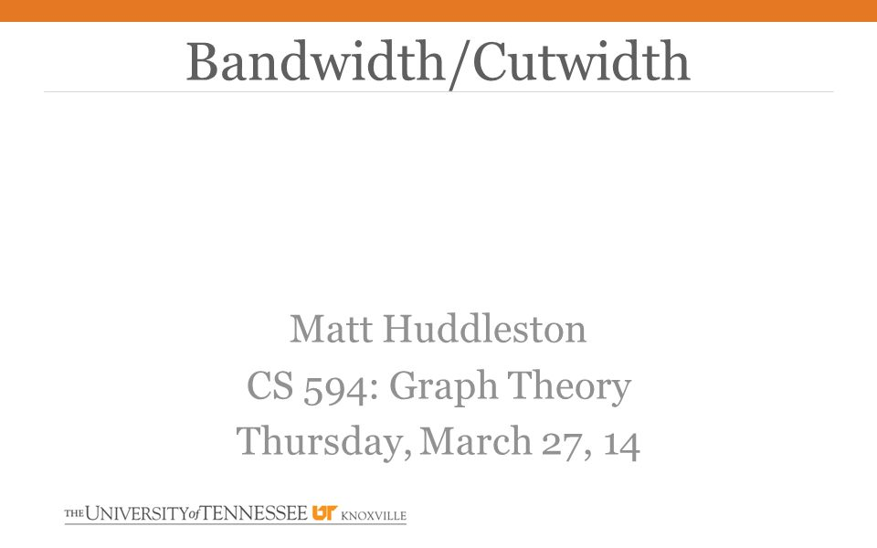 Matt Huddleston CS 594: Graph Theory Thursday, March 27, 14 Bandwidth/Cutwidth