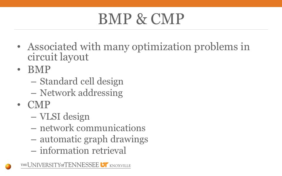Associated with many optimization problems in circuit layout BMP – Standard cell design – Network addressing CMP – VLSI design – network communications – automatic graph drawings – information retrieval BMP & CMP