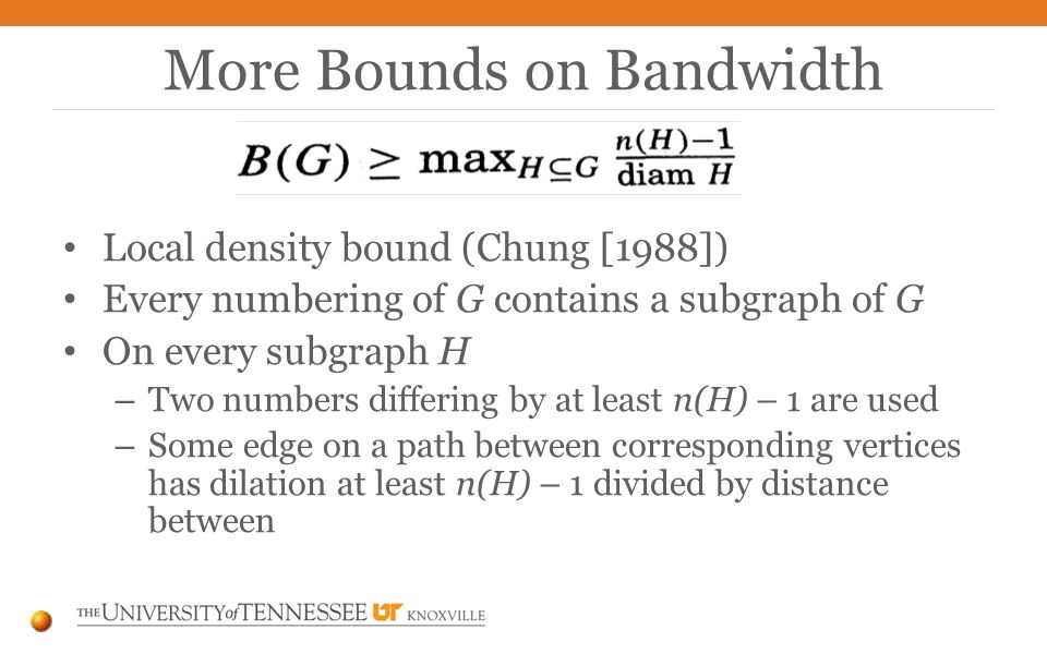 Local density bound (Chung [1988]) Every numbering of G contains a subgraph of G On every subgraph H – Two numbers differing by at least n(H) – 1 are used – Some edge on a path between corresponding vertices has dilation at least n(H) – 1 divided by distance between More Bounds on Bandwidth