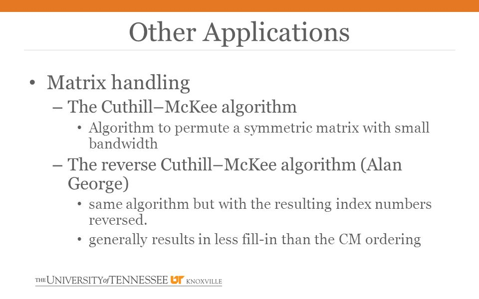 Matrix handling – The Cuthill–McKee algorithm Algorithm to permute a symmetric matrix with small bandwidth – The reverse Cuthill–McKee algorithm (Alan George) same algorithm but with the resulting index numbers reversed.