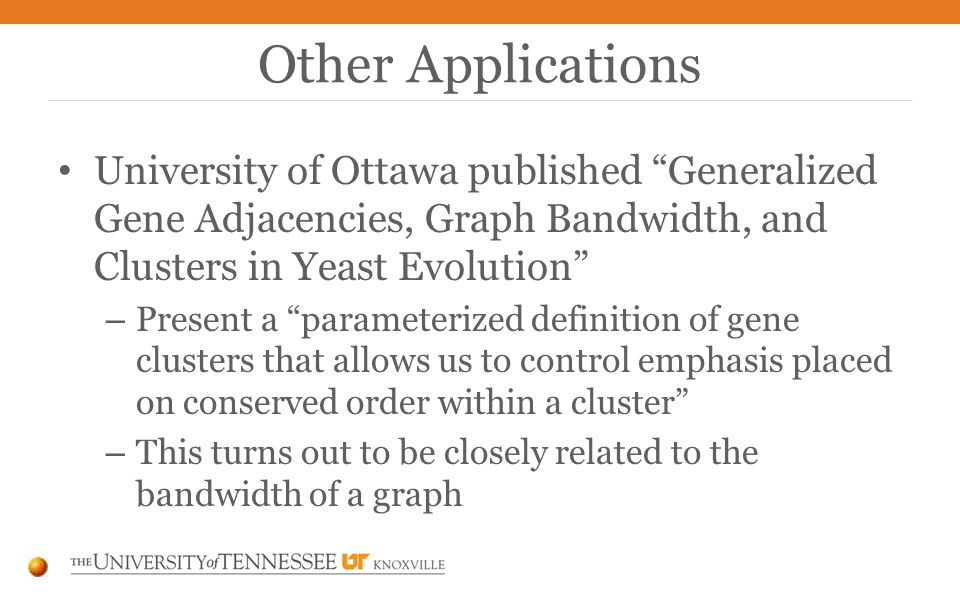 University of Ottawa published Generalized Gene Adjacencies, Graph Bandwidth, and Clusters in Yeast Evolution – Present a parameterized definition of gene clusters that allows us to control emphasis placed on conserved order within a cluster – This turns out to be closely related to the bandwidth of a graph Other Applications