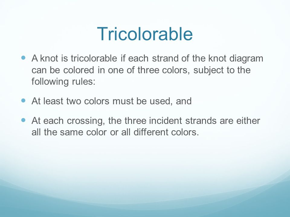 Tricolorable A knot is tricolorable if each strand of the knot diagram can be colored in one of three colors, subject to the following rules: At least two colors must be used, and At each crossing, the three incident strands are either all the same color or all different colors.