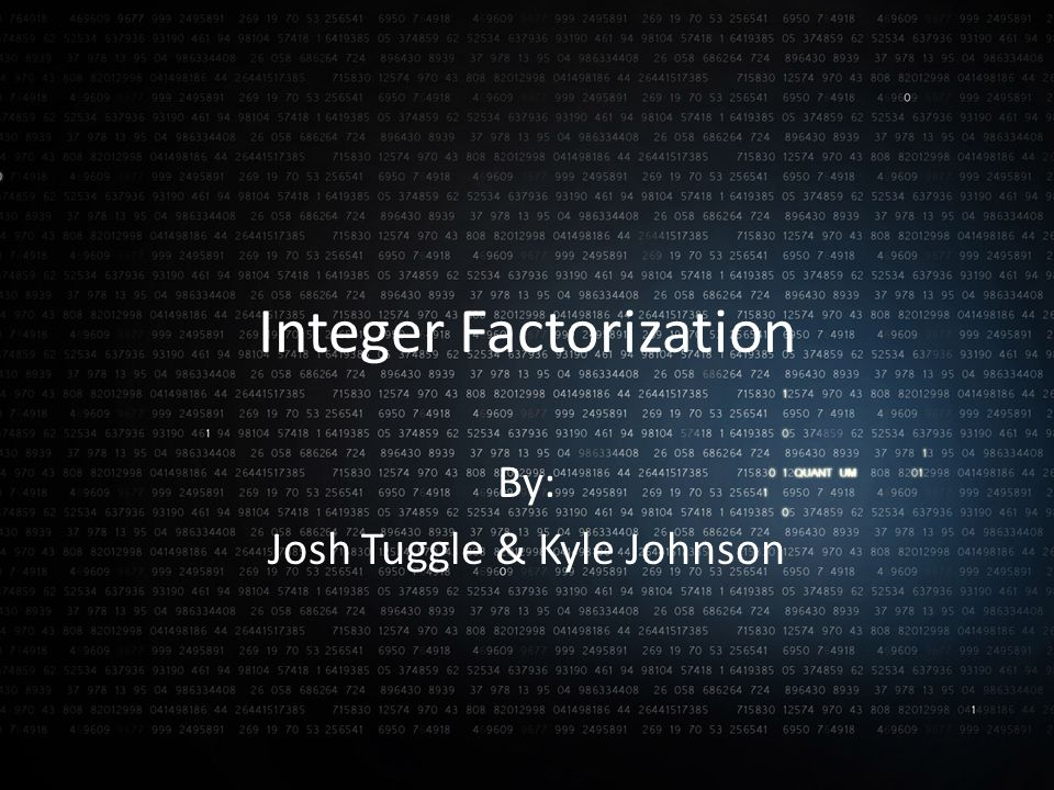 Integer Factorization By: Josh Tuggle & Kyle Johnson