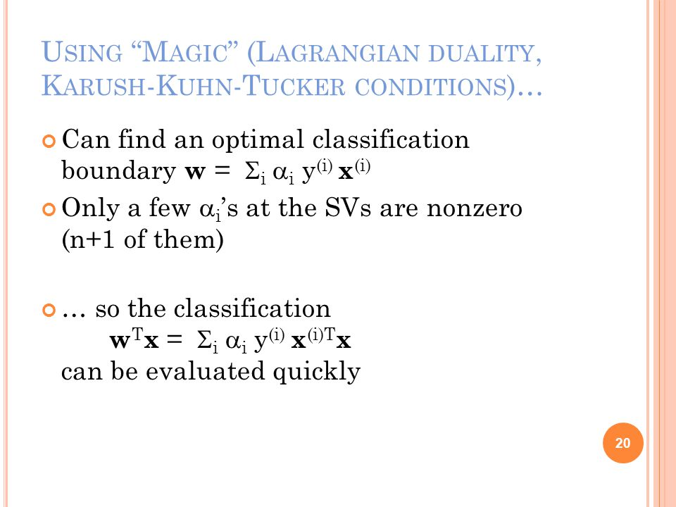 U SING M AGIC (L AGRANGIAN DUALITY, K ARUSH -K UHN -T UCKER CONDITIONS )… Can find an optimal classification boundary w =  i  i y (i) x (i) Only a few  i 's at the SVs are nonzero (n+1 of them) … so the classification w T x =  i  i y (i) x (i)T x can be evaluated quickly 20
