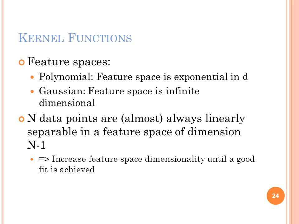 K ERNEL F UNCTIONS Feature spaces: Polynomial: Feature space is exponential in d Gaussian: Feature space is infinite dimensional N data points are (almost) always linearly separable in a feature space of dimension N-1 => Increase feature space dimensionality until a good fit is achieved 24