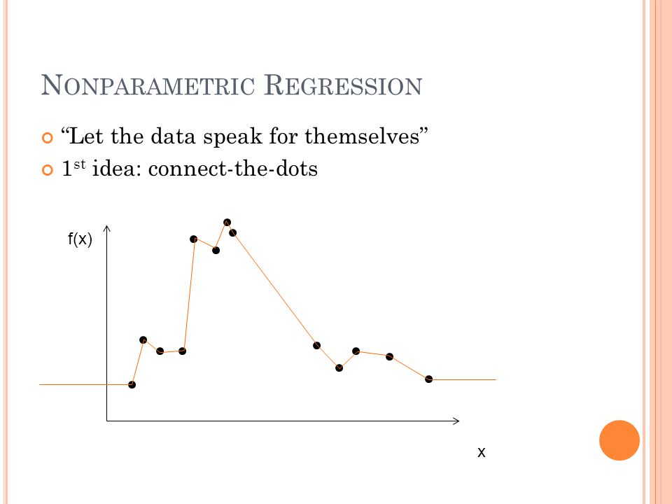N ONPARAMETRIC R EGRESSION Let the data speak for themselves 1 st idea: connect-the-dots x f(x)