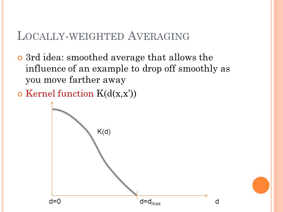 L OCALLY - WEIGHTED A VERAGING 3rd idea: smoothed average that allows the influence of an example to drop off smoothly as you move farther away Kernel function K(d(x,x')) dd=0d=d max K(d)