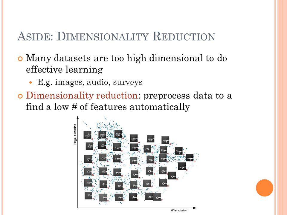 A SIDE : D IMENSIONALITY R EDUCTION Many datasets are too high dimensional to do effective learning E.g.