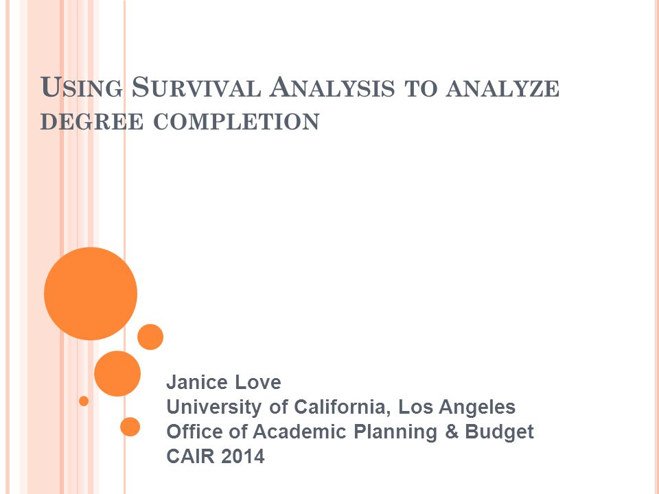 U SING S URVIVAL A NALYSIS TO ANALYZE DEGREE COMPLETION Janice Love University of California, Los Angeles Office of Academic Planning & Budget CAIR 20
