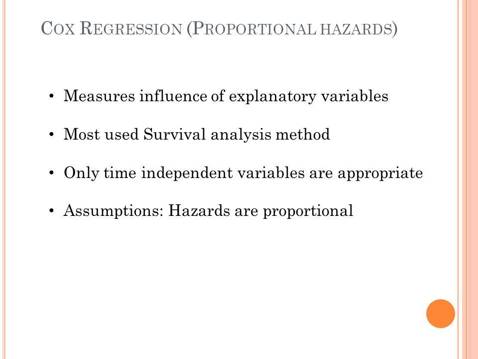 Measures influence of explanatory variables Most used Survival analysis method Only time independent variables are appropriate Assumptions: Hazards ar