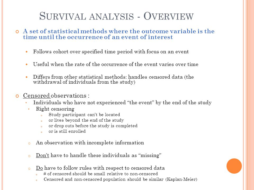 S URVIVAL ANALYSIS - O VERVIEW A set of statistical methods where the outcome variable is the time until the occurrence of an event of interest Follow