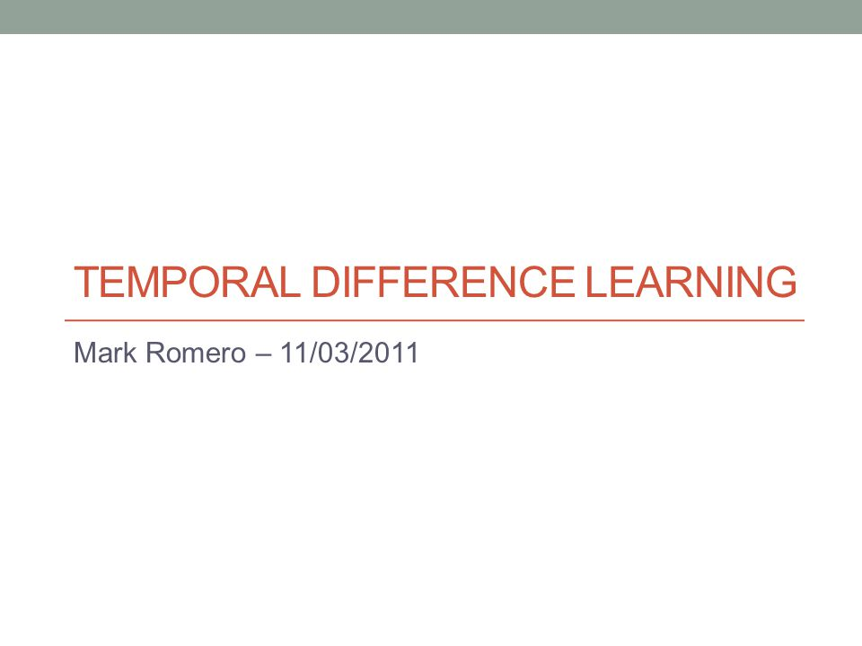 TEMPORAL DIFFERENCE LEARNING Mark Romero – 11/03/2011