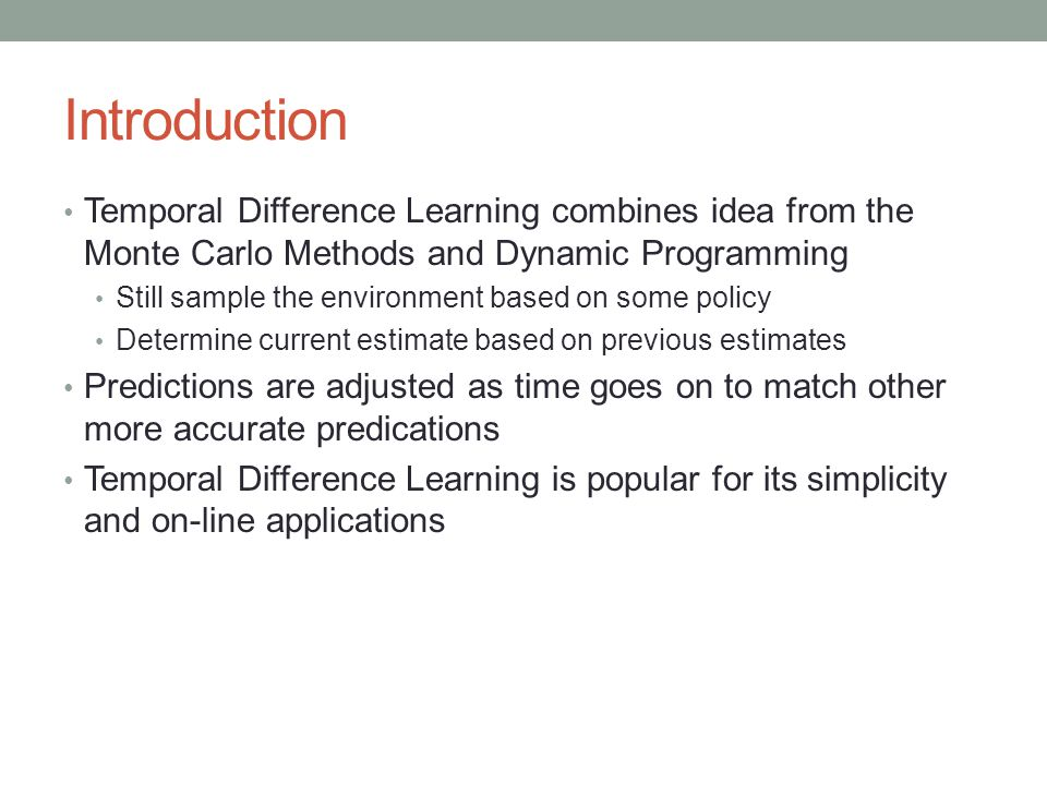 Introduction Temporal Difference Learning combines idea from the Monte Carlo Methods and Dynamic Programming Still sample the environment based on some policy Determine current estimate based on previous estimates Predictions are adjusted as time goes on to match other more accurate predications Temporal Difference Learning is popular for its simplicity and on-line applications