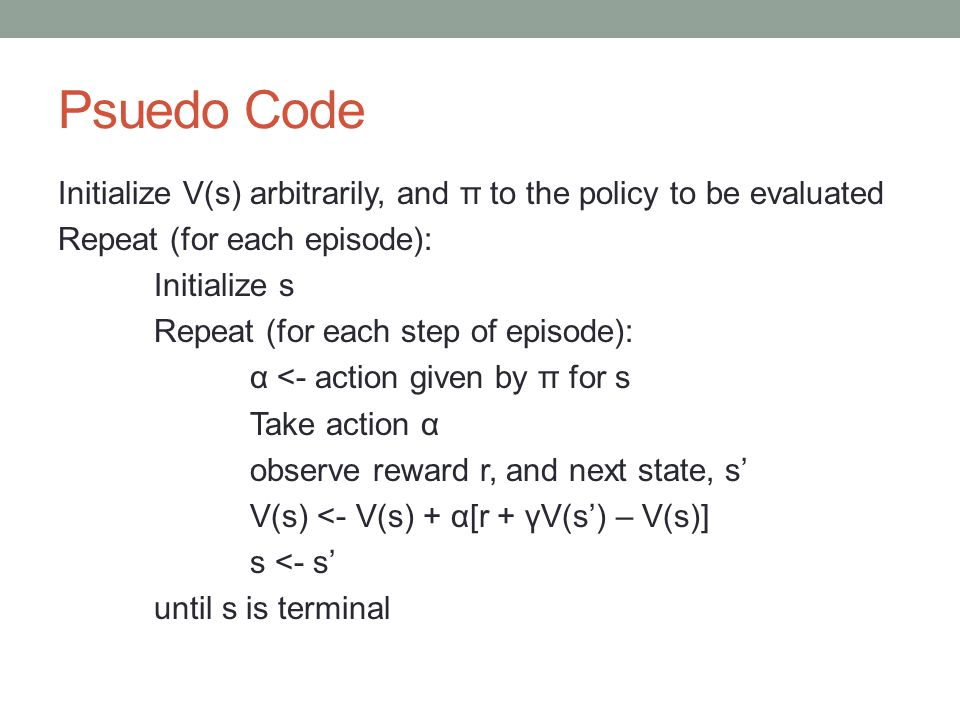 Psuedo Code Initialize V(s) arbitrarily, and π to the policy to be evaluated Repeat (for each episode): Initialize s Repeat (for each step of episode): α <- action given by π for s Take action α observe reward r, and next state, s' V(s) <- V(s) + α[r + γV(s') – V(s)] s <- s' until s is terminal