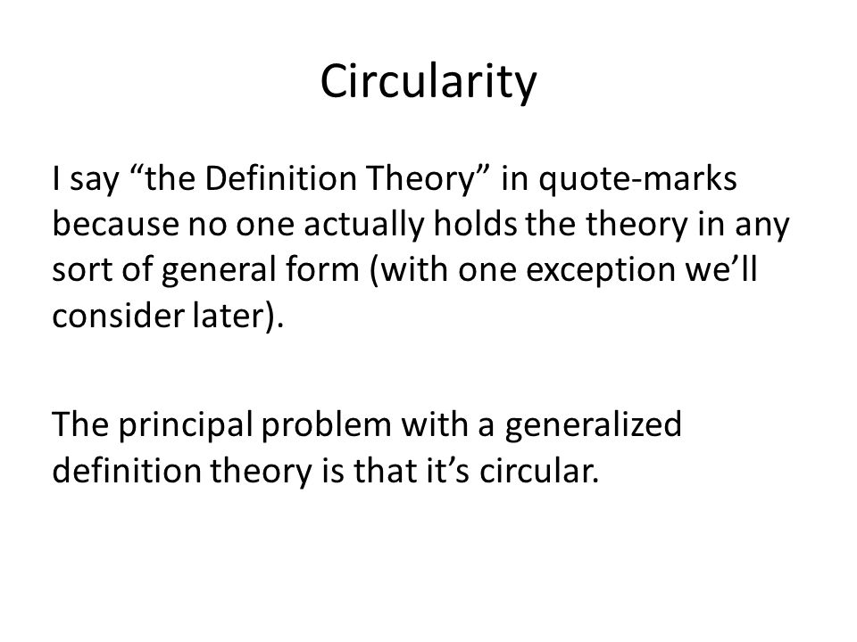 Circularity I say the Definition Theory in quote-marks because no one actually holds the theory in any sort of general form (with one exception we'll consider later).