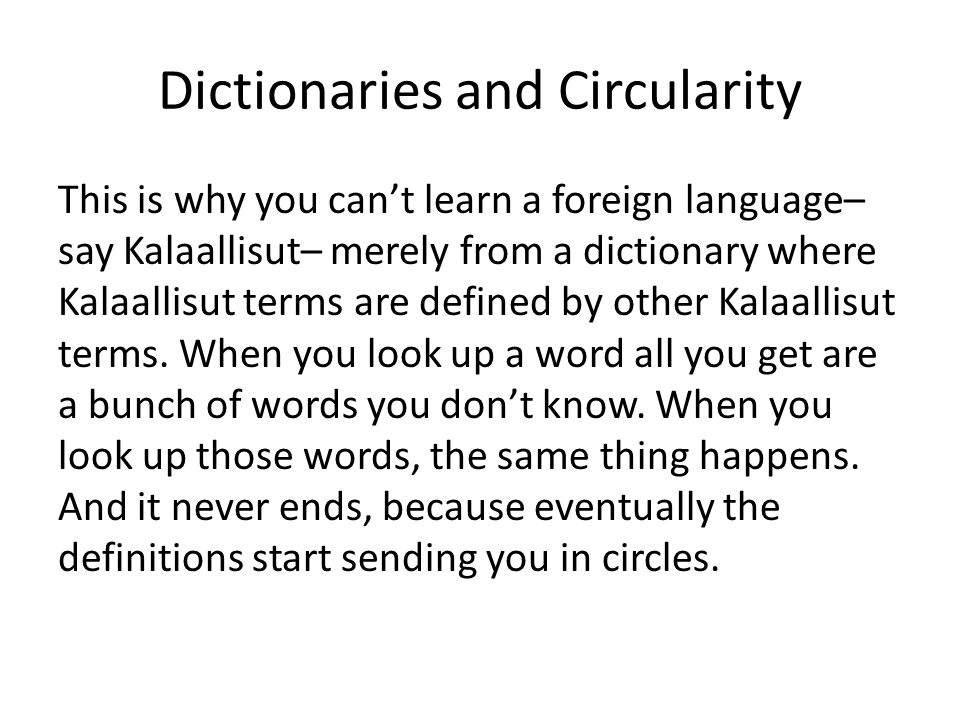 Dictionaries and Circularity This is why you can't learn a foreign language– say Kalaallisut– merely from a dictionary where Kalaallisut terms are defined by other Kalaallisut terms.