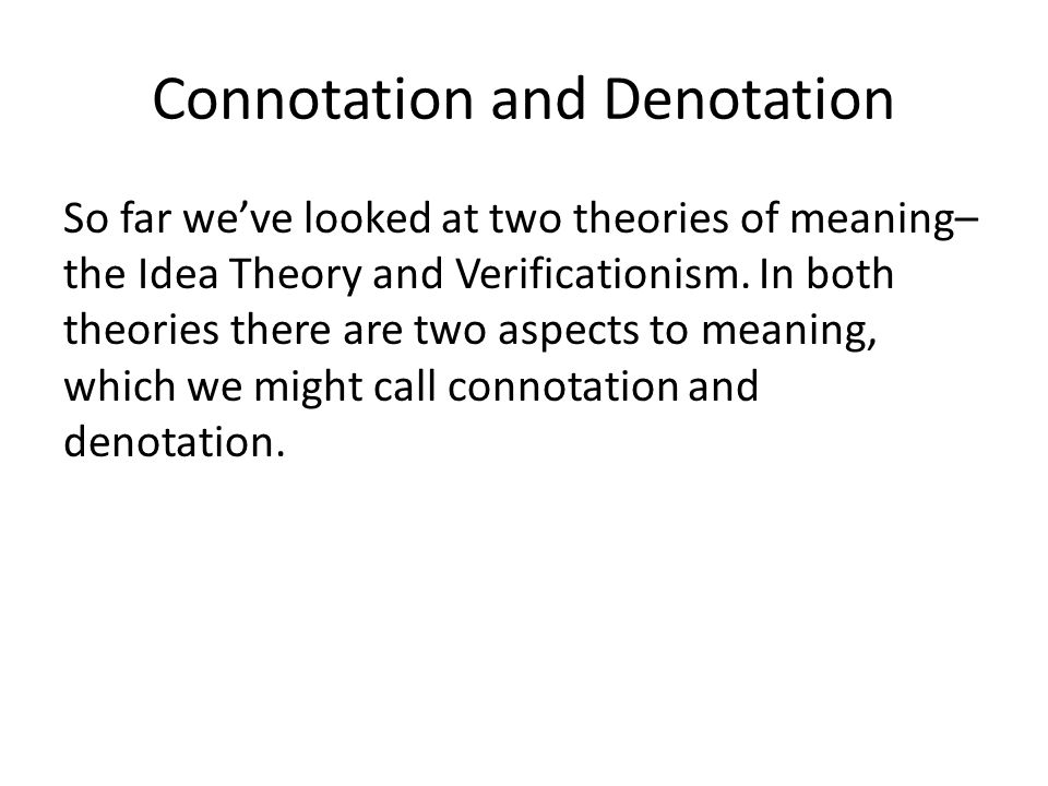 Connotation and Denotation So far we've looked at two theories of meaning– the Idea Theory and Verificationism.