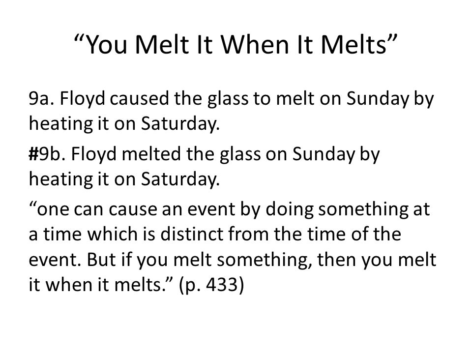 You Melt It When It Melts 9a. Floyd caused the glass to melt on Sunday by heating it on Saturday.
