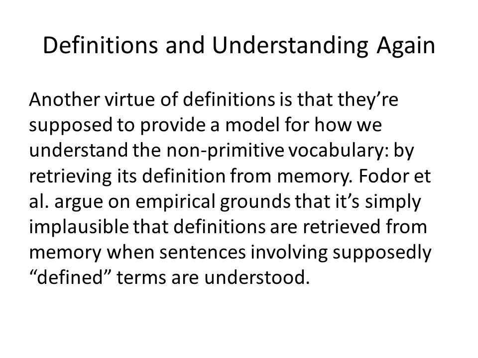 Definitions and Understanding Again Another virtue of definitions is that they're supposed to provide a model for how we understand the non-primitive vocabulary: by retrieving its definition from memory.