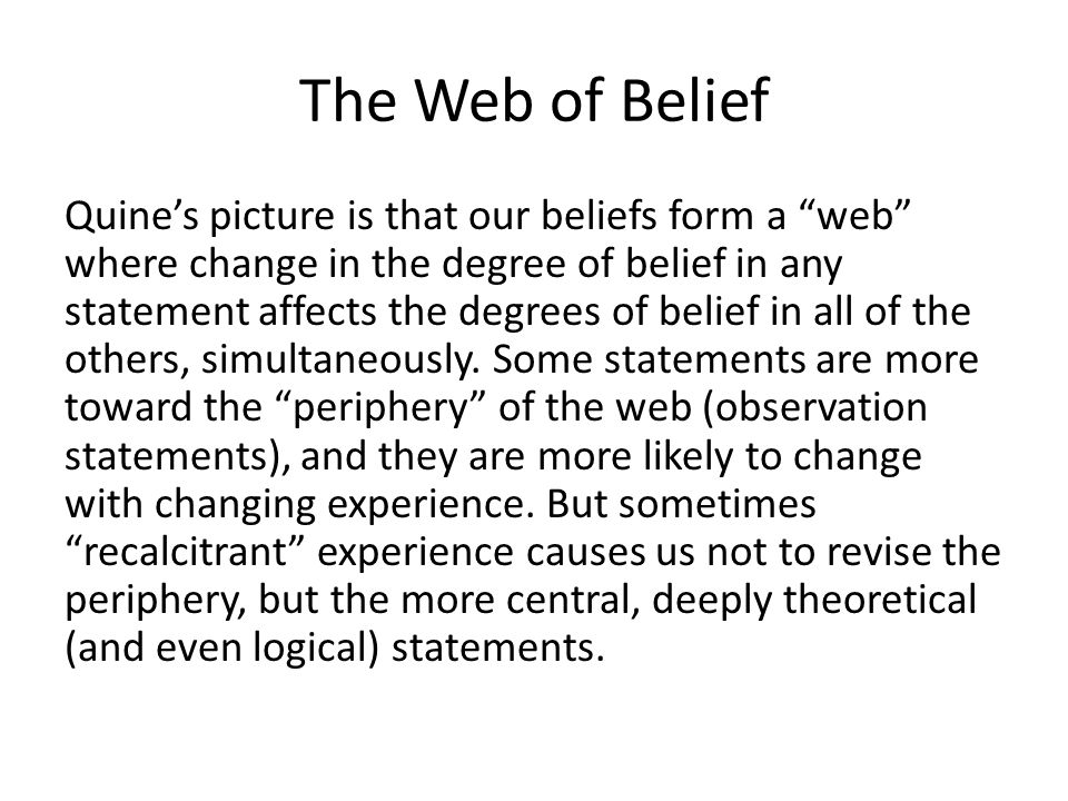 The Web of Belief Quine's picture is that our beliefs form a web where change in the degree of belief in any statement affects the degrees of belief in all of the others, simultaneously.