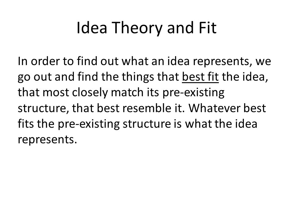 Idea Theory and Fit In order to find out what an idea represents, we go out and find the things that best fit the idea, that most closely match its pre-existing structure, that best resemble it.