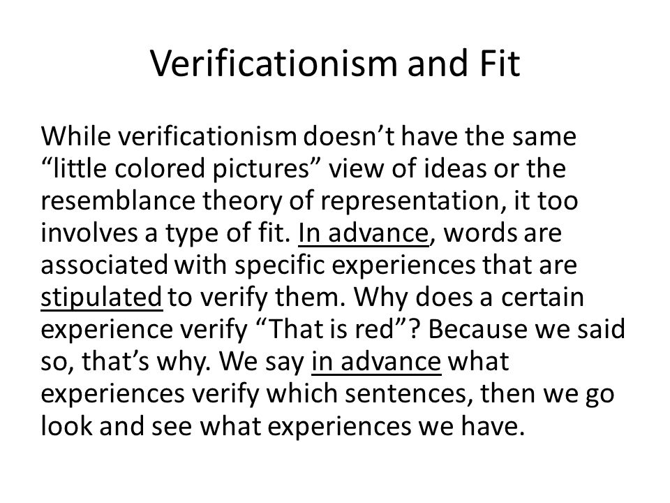 Verificationism and Fit While verificationism doesn't have the same little colored pictures view of ideas or the resemblance theory of representation, it too involves a type of fit.