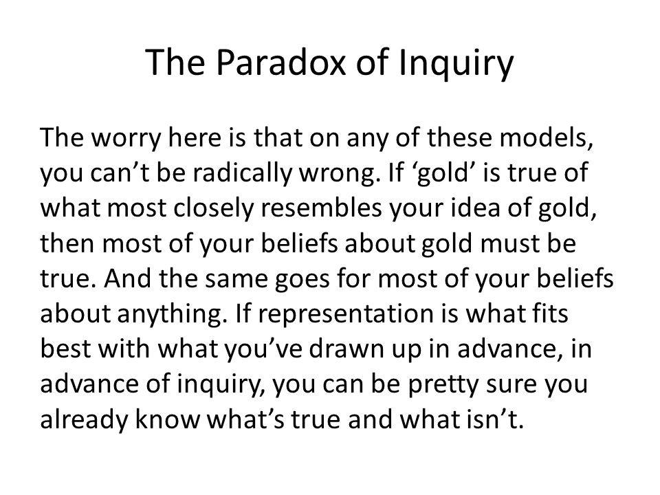 The Paradox of Inquiry The worry here is that on any of these models, you can't be radically wrong.