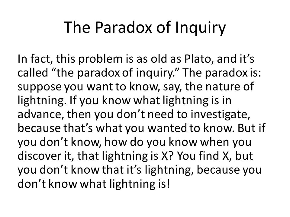 The Paradox of Inquiry In fact, this problem is as old as Plato, and it's called the paradox of inquiry. The paradox is: suppose you want to know, say, the nature of lightning.