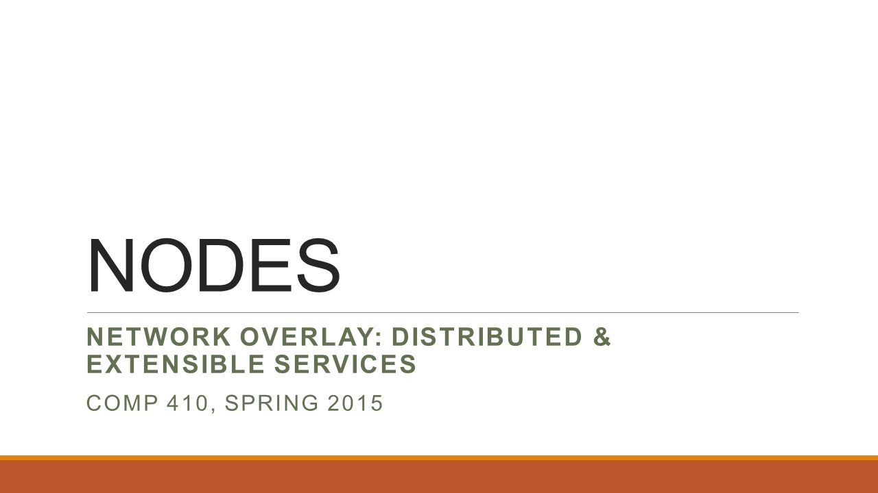 NODES NETWORK OVERLAY: DISTRIBUTED & EXTENSIBLE SERVICES COMP 410, SPRING 2015