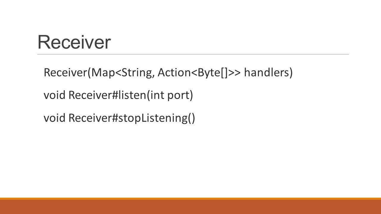 Receiver Receiver(Map > handlers) void Receiver#listen(int port) void Receiver#stopListening()