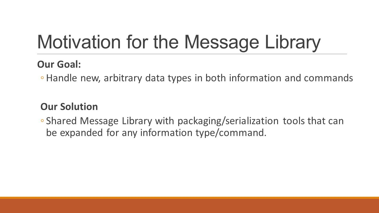Motivation for the Message Library Our Goal: ◦Handle new, arbitrary data types in both information and commands Our Solution ◦Shared Message Library with packaging/serialization tools that can be expanded for any information type/command.