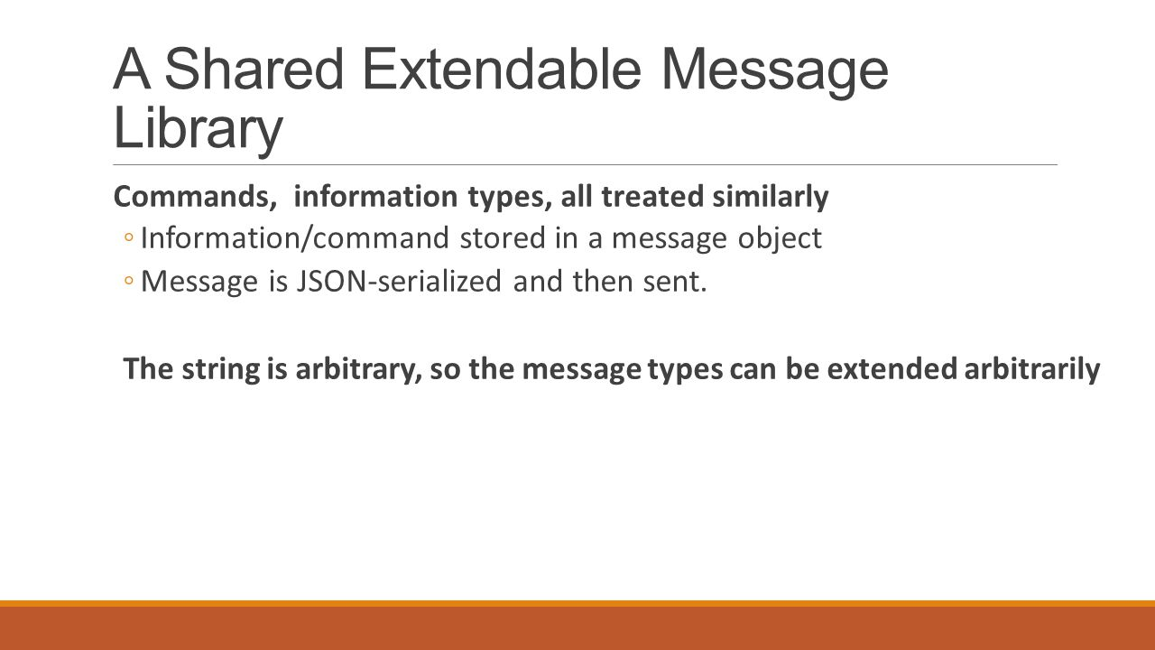 A Shared Extendable Message Library Commands, information types, all treated similarly ◦Information/command stored in a message object ◦Message is JSON-serialized and then sent.