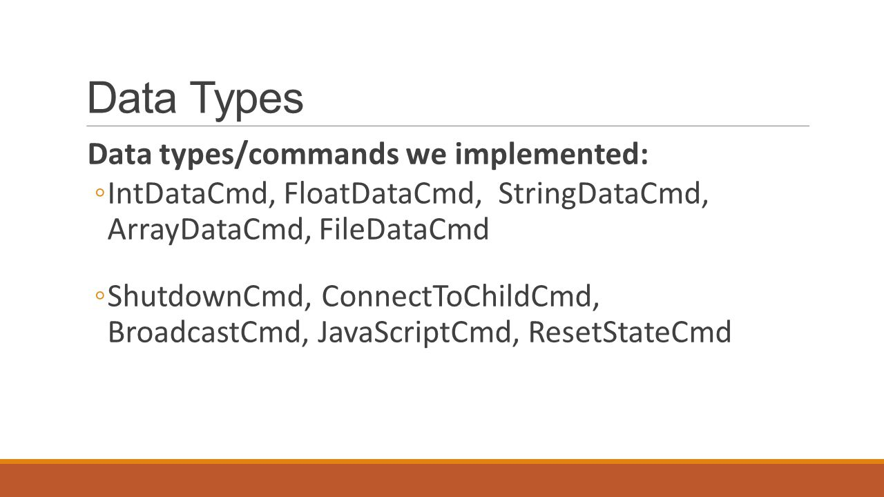 Data Types Data types/commands we implemented: ◦IntDataCmd, FloatDataCmd, StringDataCmd, ArrayDataCmd, FileDataCmd ◦ShutdownCmd, ConnectToChildCmd, BroadcastCmd, JavaScriptCmd, ResetStateCmd