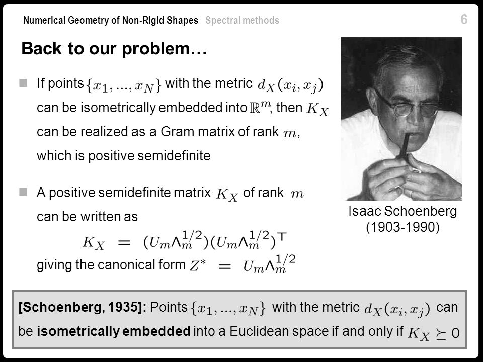 17 Numerical Geometry of Non-Rigid Shapes Spectral methods Solution of the problem is given as the smallest non-trivial eigenvectors of The smallest eigenvalue is zero and the corresponding eigenvector is constant (collapsing to a point) Minimum eigenvalue problems