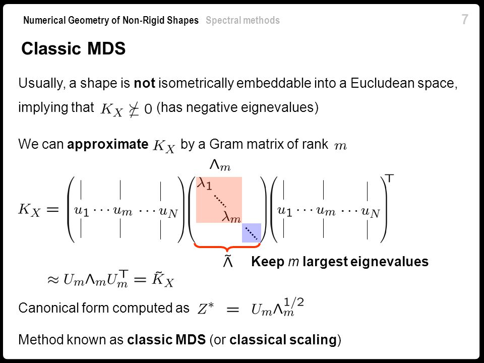 8 Numerical Geometry of Non-Rigid Shapes Spectral methods Properties of classic MDS Nested dimensions: the first dimensions of an -dimensional canonical form are equal to an -dimensional canonical form Global optimization problem – no local convergence Requires computing a few largest eigenvalues of a real symmetric matrix, which can be efficiently solved numerically (e.g.