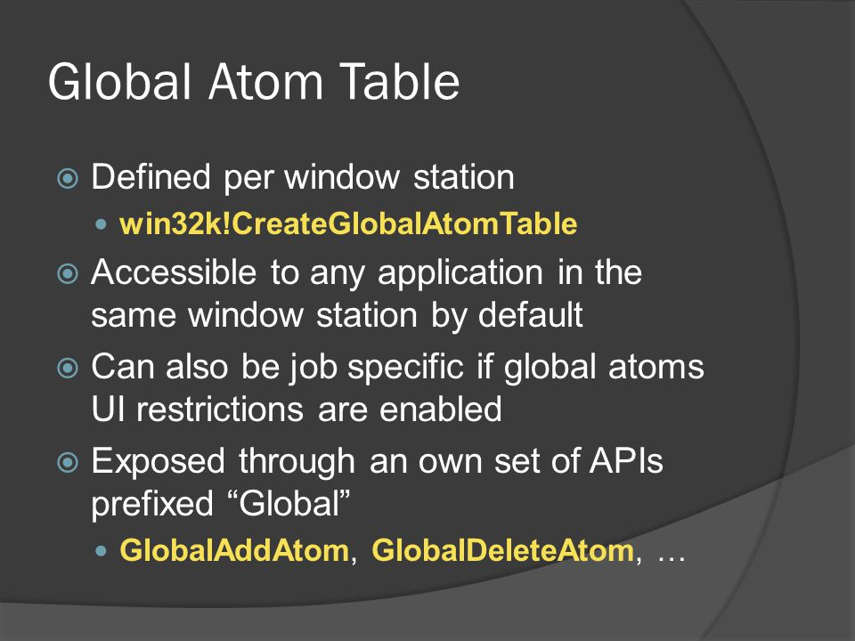 Global Atom Table  Defined per window station win32k!CreateGlobalAtomTable  Accessible to any application in the same window station by default  Ca