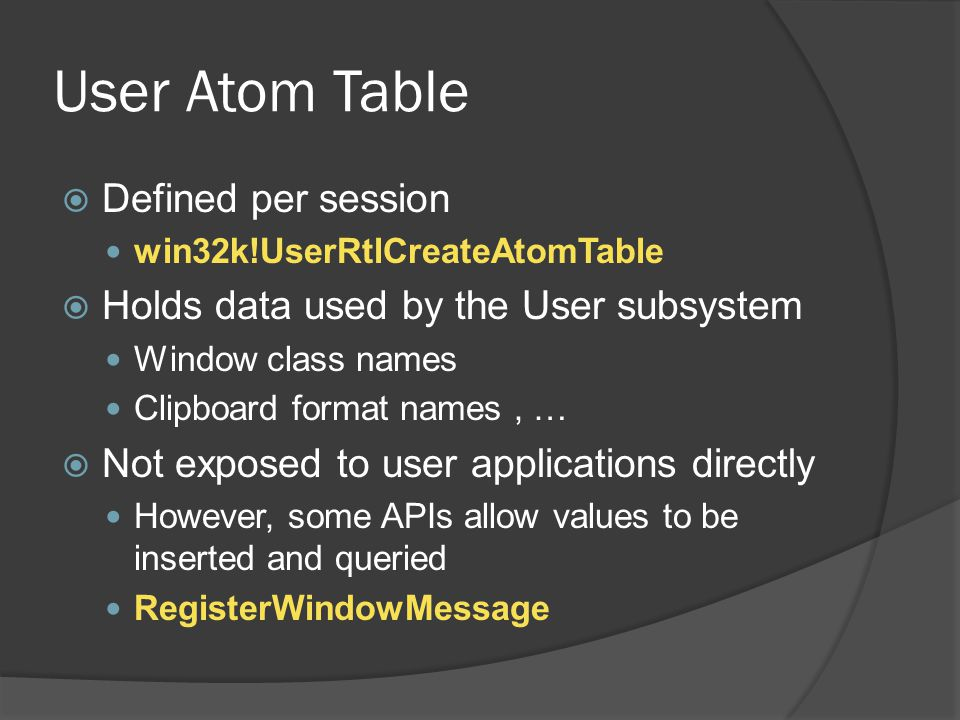 User Atom Table  Defined per session win32k!UserRtlCreateAtomTable  Holds data used by the User subsystem Window class names Clipboard format names,