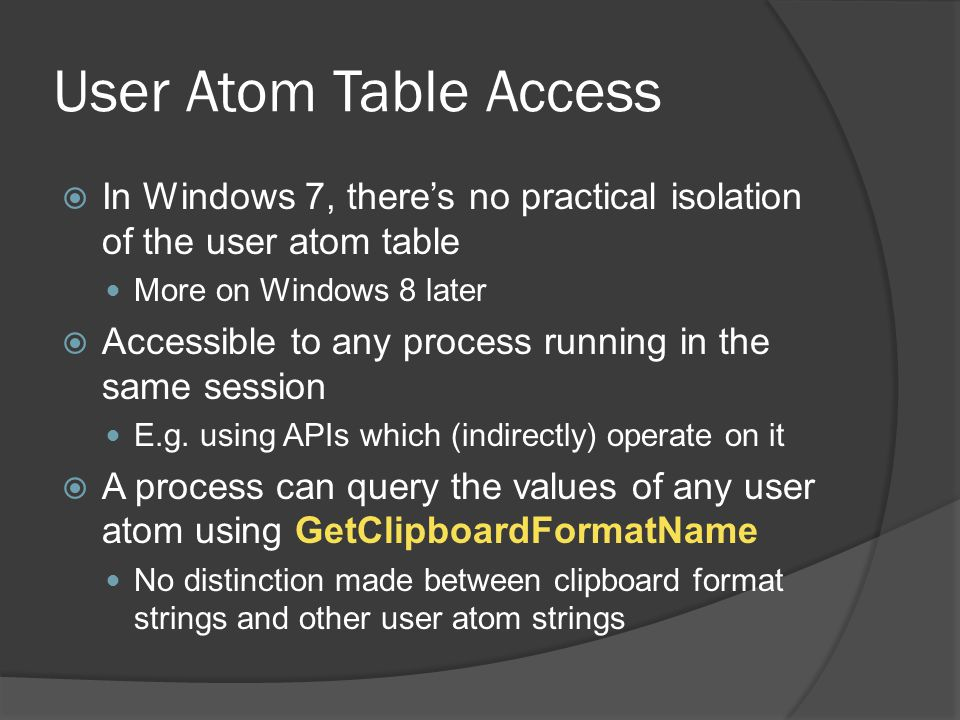 User Atom Table Access  In Windows 7, there's no practical isolation of the user atom table More on Windows 8 later  Accessible to any process runni